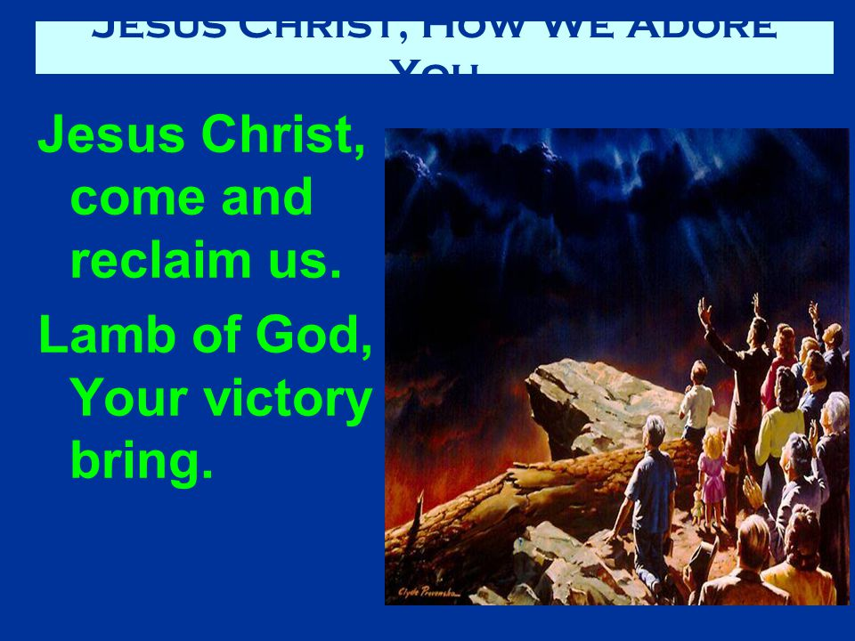 Jesus Christ, come and reclaim us. Lamb of God, Your victory bring. Jesus Christ, How We Adore You