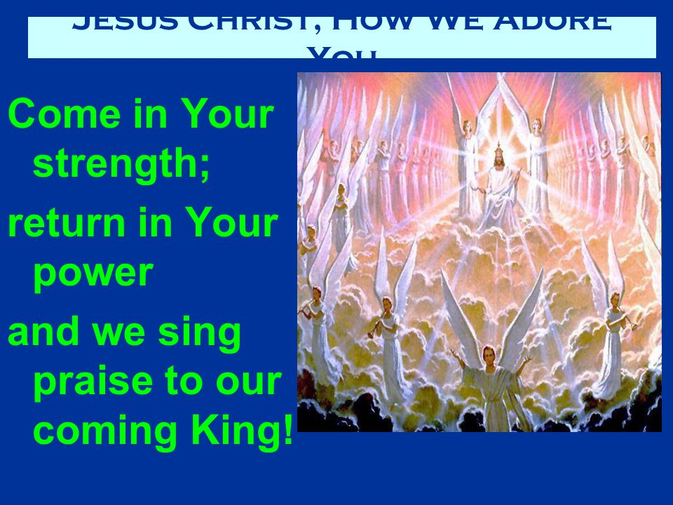 Come in Your strength; return in Your power and we sing praise to our coming King.