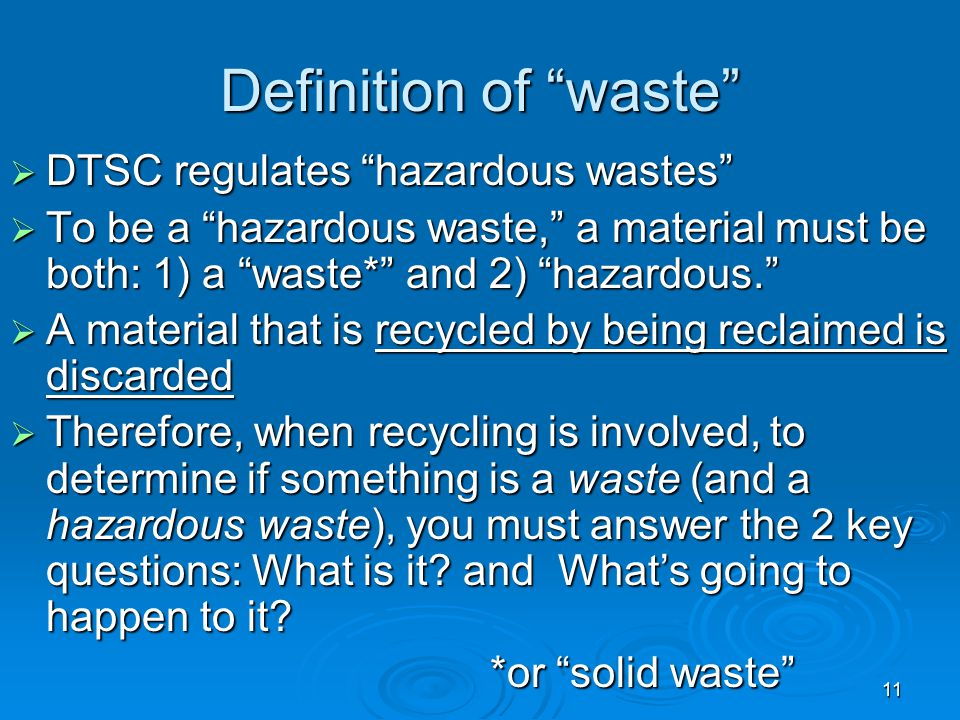 """11 Definition of """"waste""""  DTSC regulates """"hazardous wastes""""  To be a """"hazardous waste,"""" a material must be both: 1) a """"waste*"""" and 2) """"hazardous."""" """