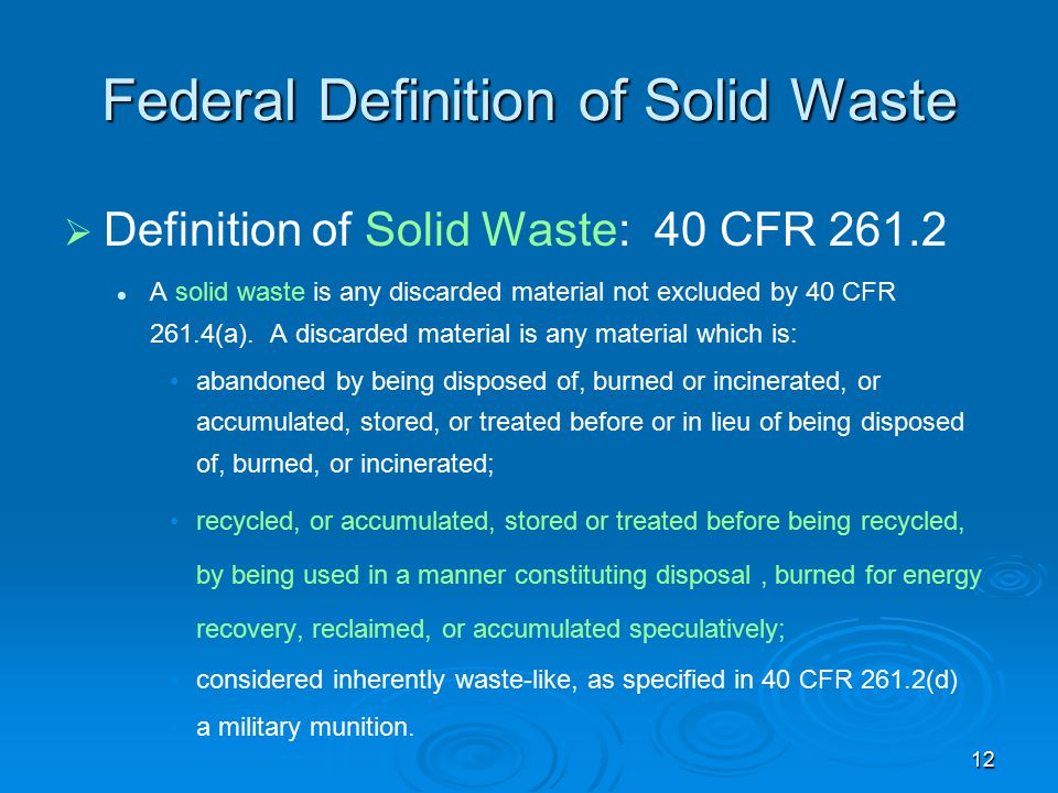 12 Federal Definition of Solid Waste   Definition of Solid Waste: 40 CFR 261.2 A solid waste is any discarded material not excluded by 40 CFR 261.4(