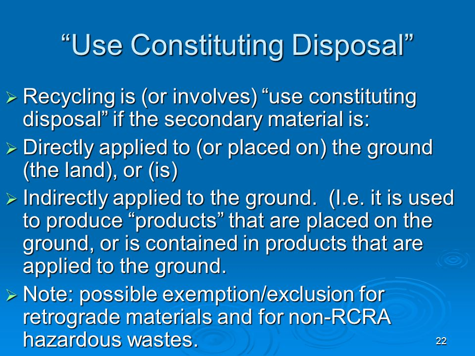 """22 """"Use Constituting Disposal""""  Recycling is (or involves) """"use constituting disposal"""" if the secondary material is:  Directly applied to (or placed"""