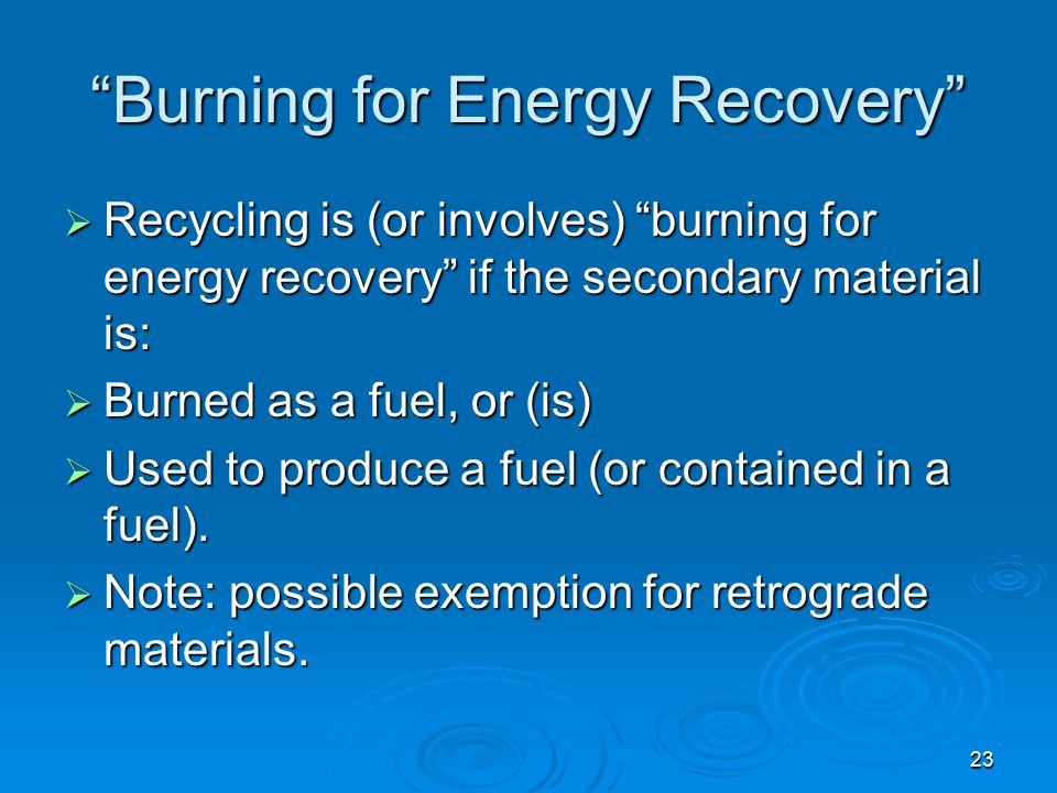 """23 """"Burning for Energy Recovery""""  Recycling is (or involves) """"burning for energy recovery"""" if the secondary material is:  Burned as a fuel, or (is)"""