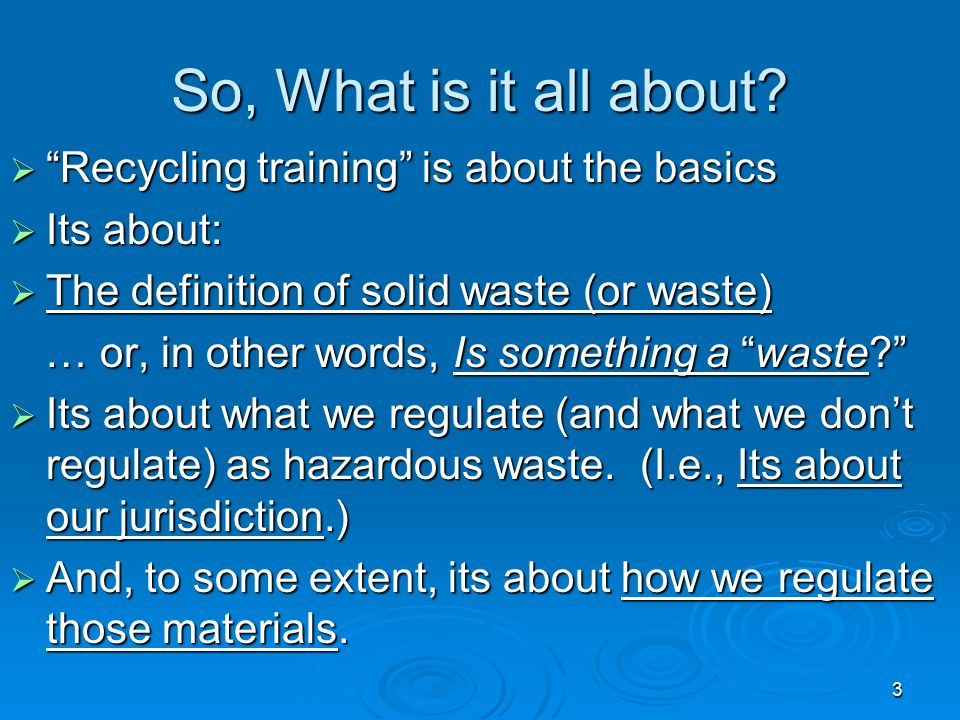 """3 So, What is it all about?  """"Recycling training"""" is about the basics  Its about:  The definition of solid waste (or waste) … or, in other words, I"""