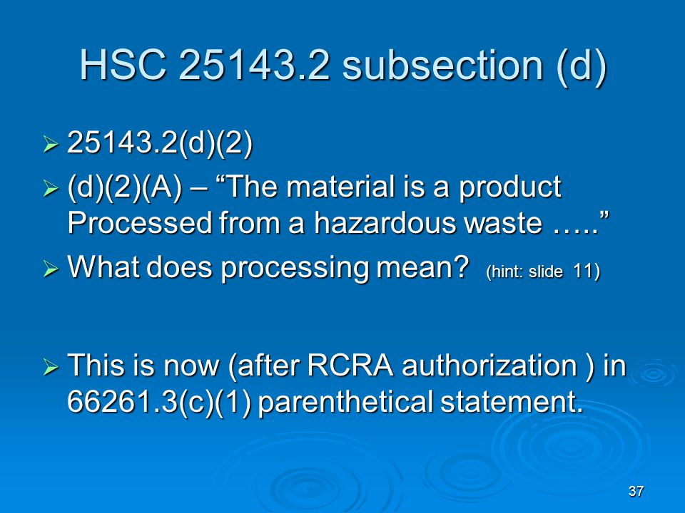 """37 HSC 25143.2 subsection (d)  25143.2(d)(2)  (d)(2)(A) – """"The material is a product Processed from a hazardous waste …..""""  What does processing me"""