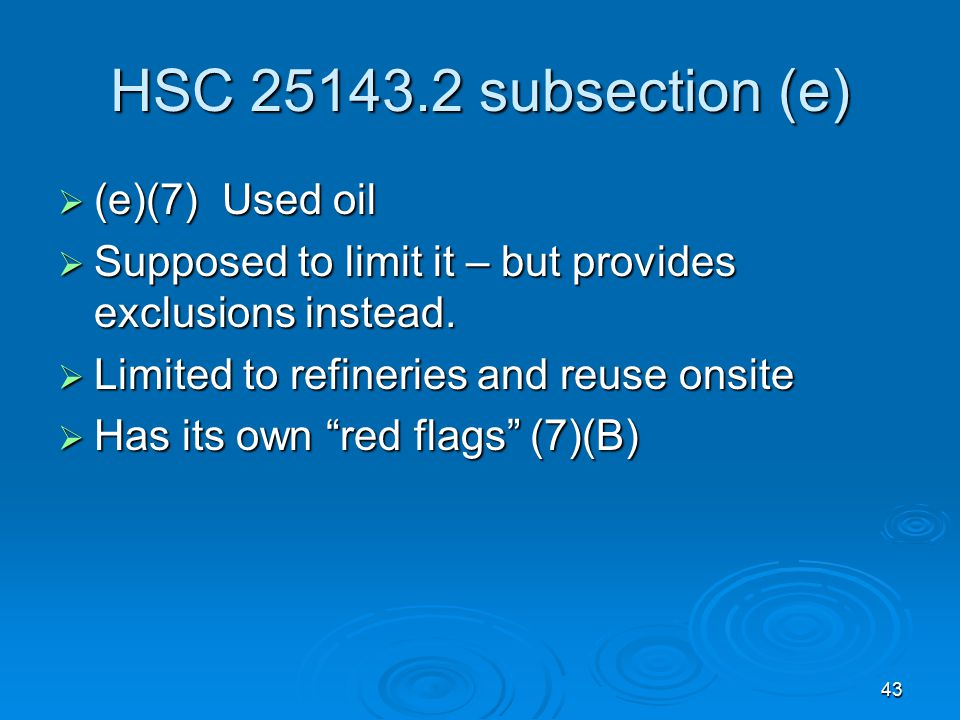 43 HSC 25143.2 subsection (e)  (e)(7) Used oil  Supposed to limit it – but provides exclusions instead.  Limited to refineries and reuse onsite  H