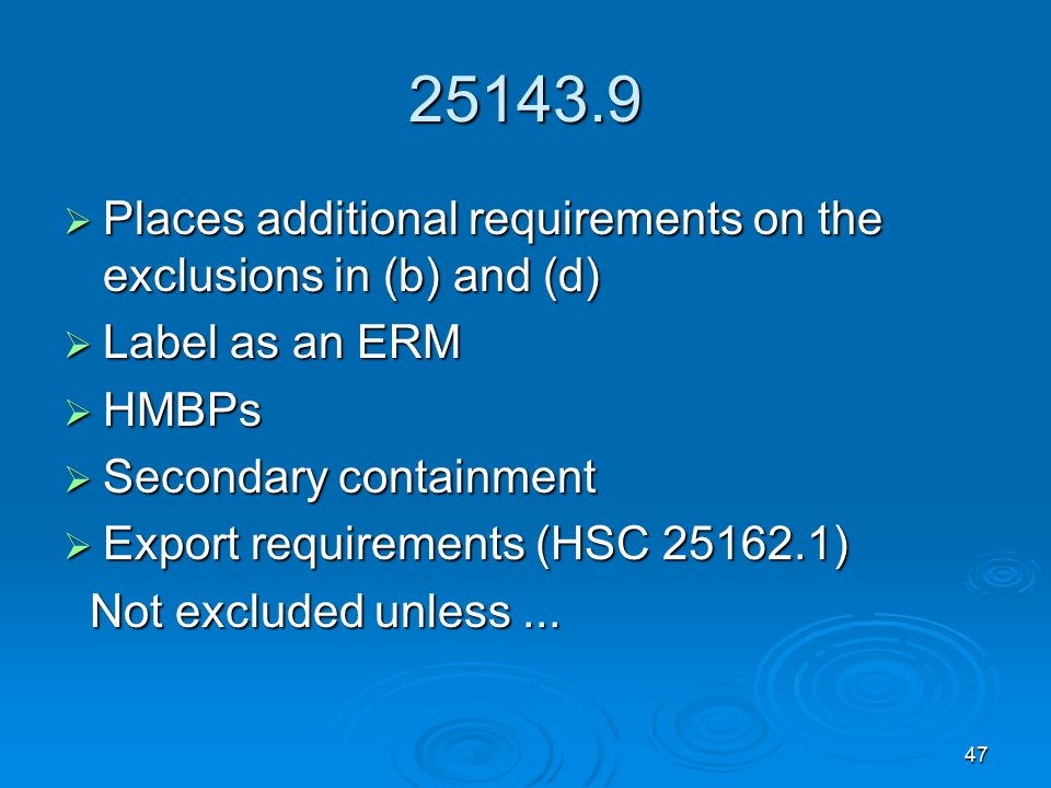 47 25143.9  Places additional requirements on the exclusions in (b) and (d)  Label as an ERM  HMBPs  Secondary containment  Export requirements (