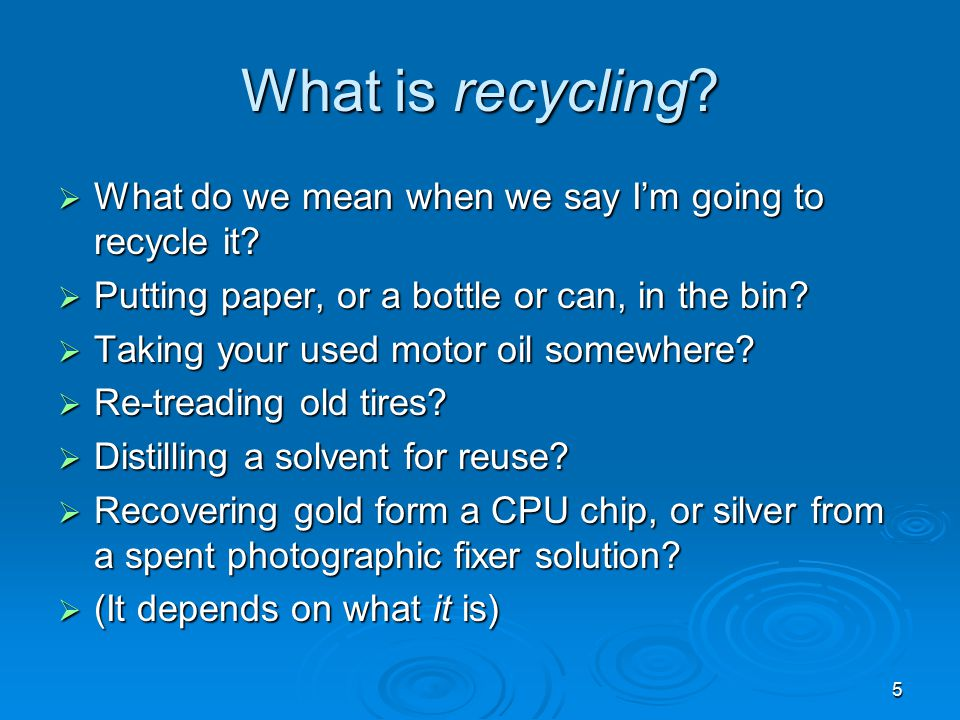 5 What is recycling?  What do we mean when we say I'm going to recycle it?  Putting paper, or a bottle or can, in the bin?  Taking your used motor