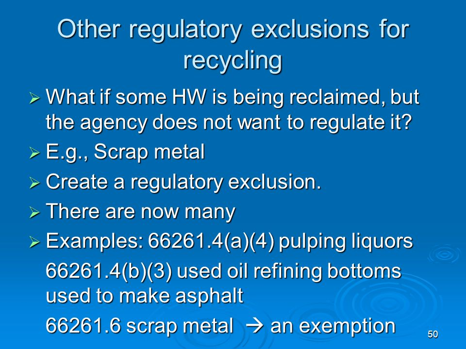 50 Other regulatory exclusions for recycling  What if some HW is being reclaimed, but the agency does not want to regulate it?  E.g., Scrap metal 