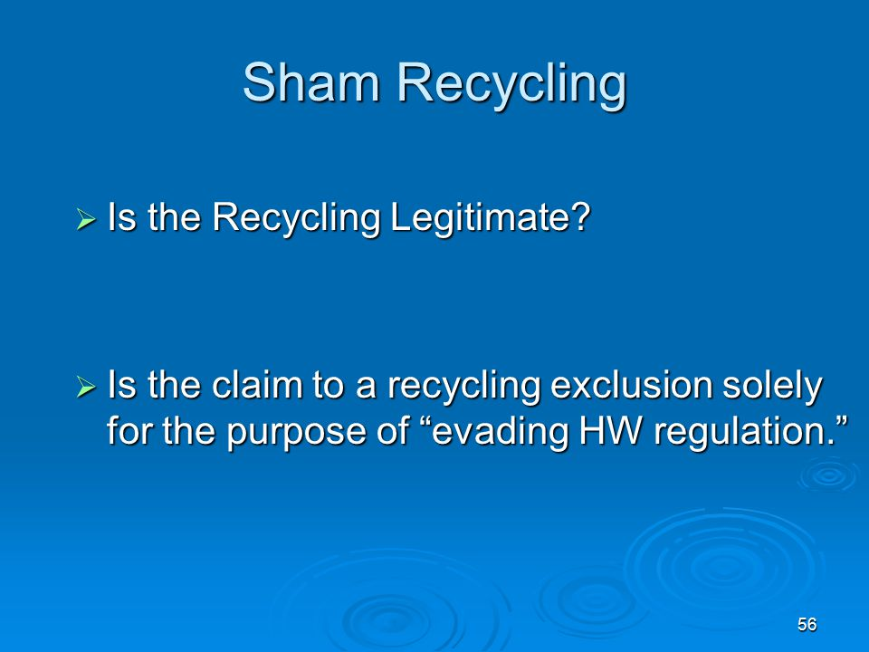 """56 Sham Recycling  Is the Recycling Legitimate?  Is the claim to a recycling exclusion solely for the purpose of """"evading HW regulation."""""""