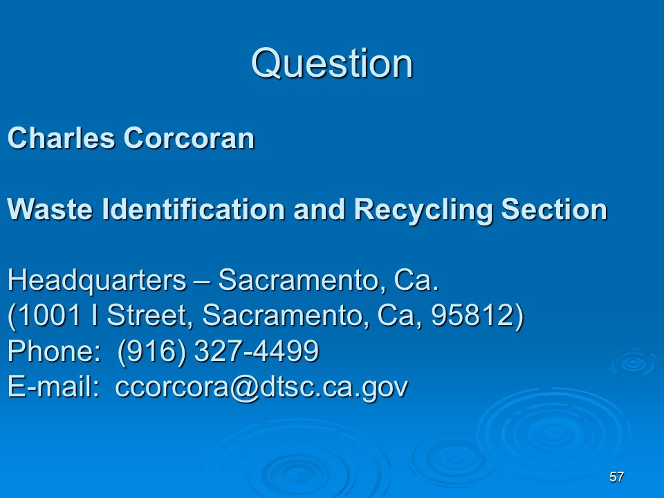 57 Question Charles Corcoran Waste Identification and Recycling Section Headquarters – Sacramento, Ca. (1001 I Street, Sacramento, Ca, 95812) Phone: (