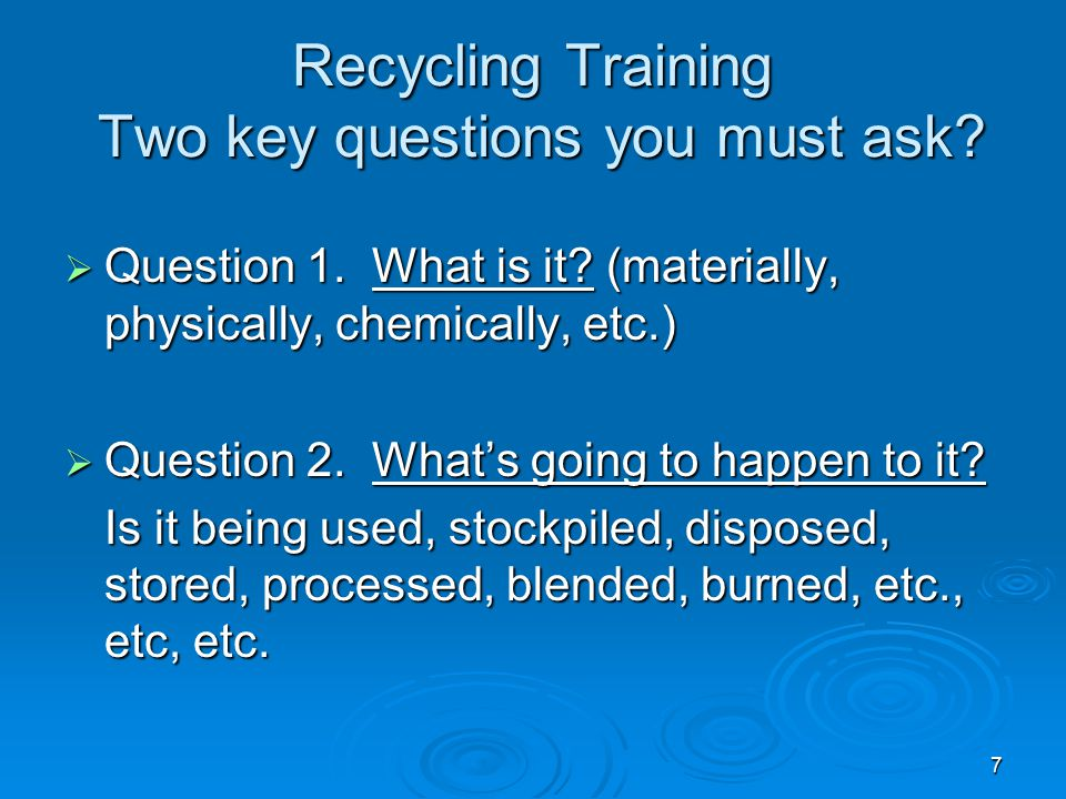 7 Recycling Training Two key questions you must ask?  Question 1. What is it? (materially, physically, chemically, etc.)  Question 2. What's going t