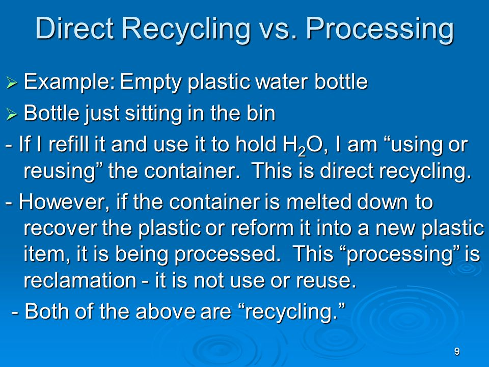9 Direct Recycling vs. Processing  Example: Empty plastic water bottle  Bottle just sitting in the bin - If I refill it and use it to hold H 2 O, I