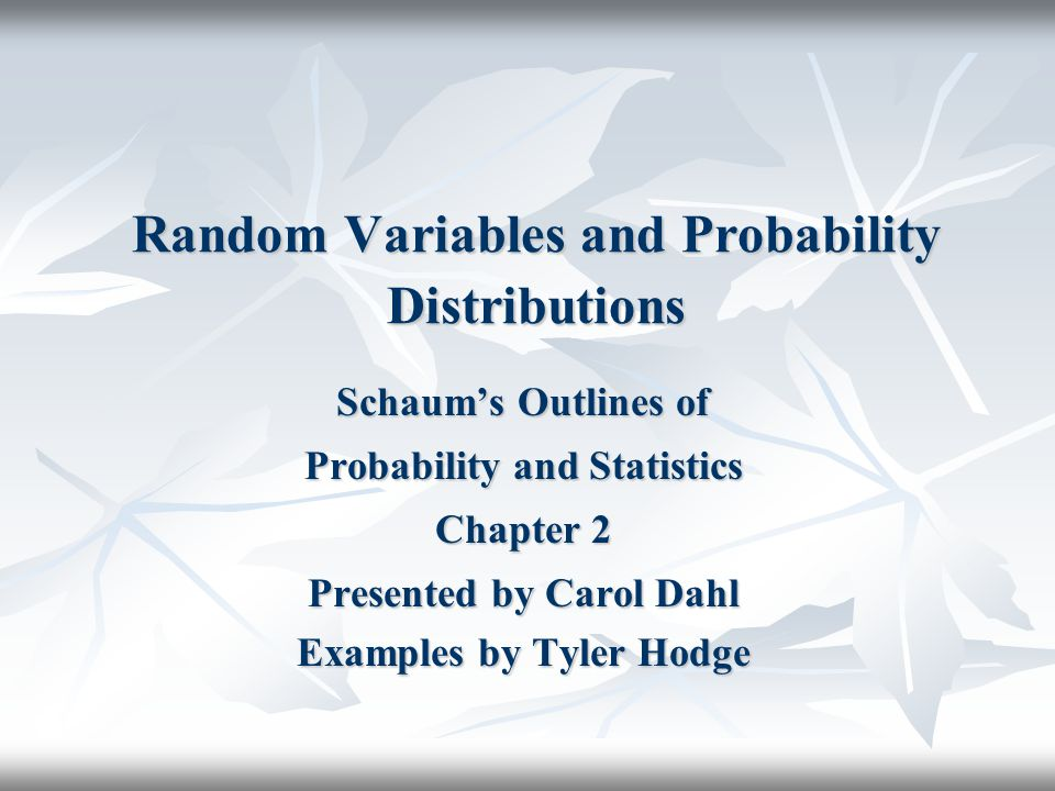 Random Variables and Probability Distributions Schaum's Outlines of Probability and Statistics Chapter 2 Presented by Carol Dahl Examples by Tyler Hodge