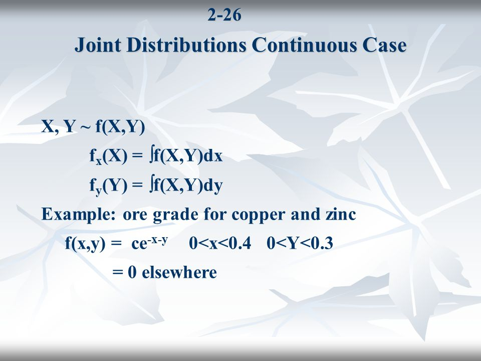 2-26 Joint Distributions Continuous Case X, Y ~ f(X,Y) f x (X) =  f(X,Y)dx f y (Y) =  f(X,Y)dy Example: ore grade for copper and zinc f(x,y) = ce -x-y 0<x<0.4 0<Y<0.3 = 0 elsewhere