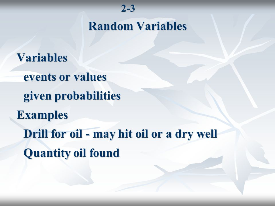 2-3 Random Variables Variables events or values given probabilities Examples Drill for oil - may hit oil or a dry well Quantity oil found