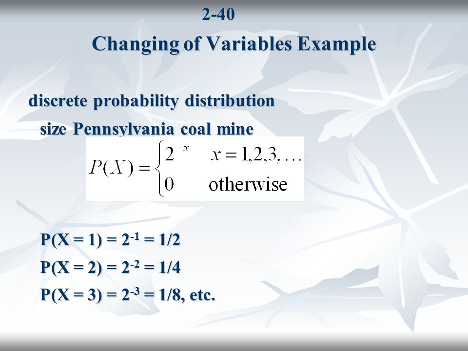 2-40 discrete probability distribution size Pennsylvania coal mine P(X = 1) = 2 -1 = 1/2 P(X = 2) = 2 -2 = 1/4 P(X = 3) = 2 -3 = 1/8, etc.