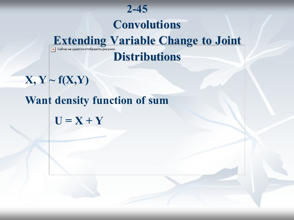 2-45 Convolutions Extending Variable Change to Joint Distributions X, Y ~ f(X,Y) Want density function of sum U = X + Y