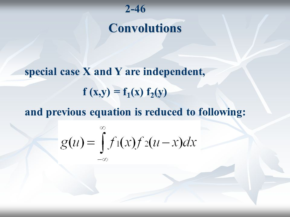 2-46Convolutions special case X and Y are independent, f (x,y) = f 1 (x) f 2 (y) and previous equation is reduced to following: