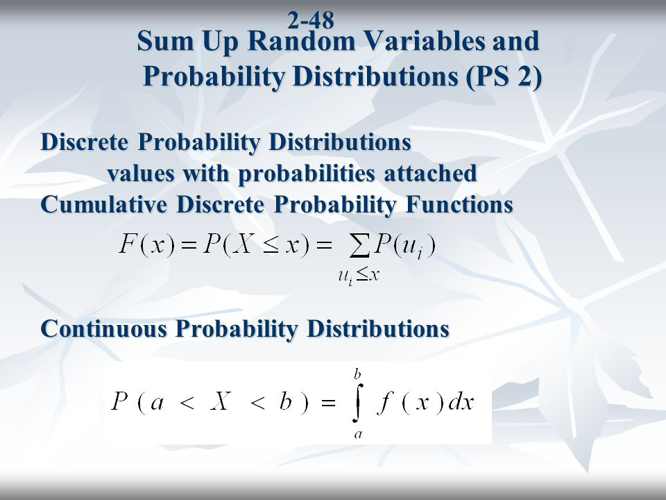 2-48 Sum Up Random Variables and Probability Distributions (PS 2) Discrete Probability Distributions values with probabilities attached Cumulative Discrete Probability Functions Continuous Probability Distributions