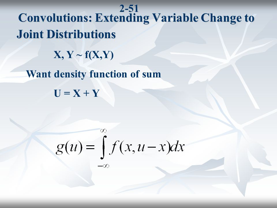 2-51 Convolutions: Extending Variable Change to Joint Distributions Convolutions: Extending Variable Change to Joint Distributions X, Y ~ f(X,Y) Want density function of sum U = X + Y