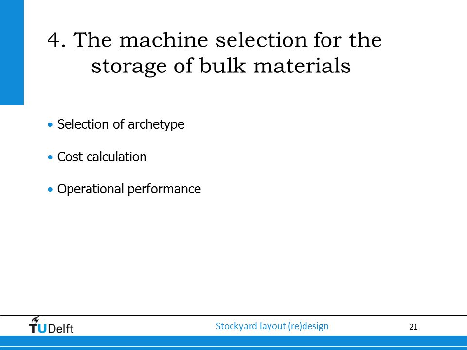 21 Stockyard layout (re)design 4. The machine selection for the storage of bulk materials Selection of archetype Cost calculation Operational performa