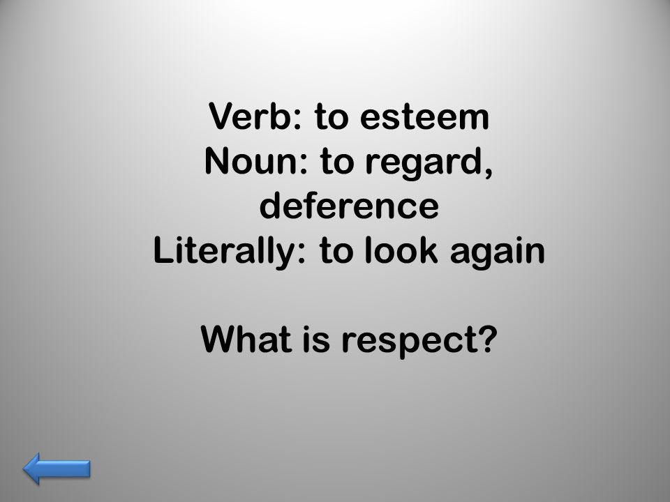 Verb: to esteem Noun: to regard, deference Literally: to look again What is respect?