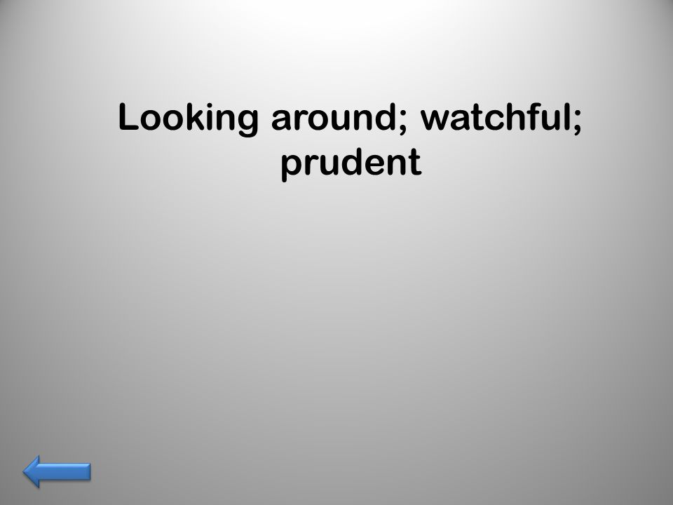 Looking around; watchful; prudent