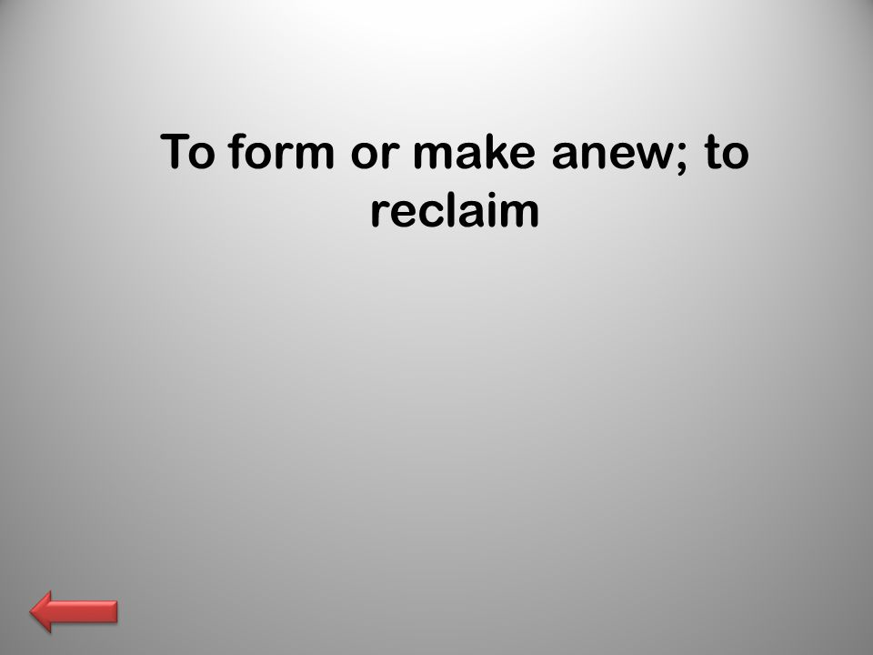 To form or make anew; to reclaim