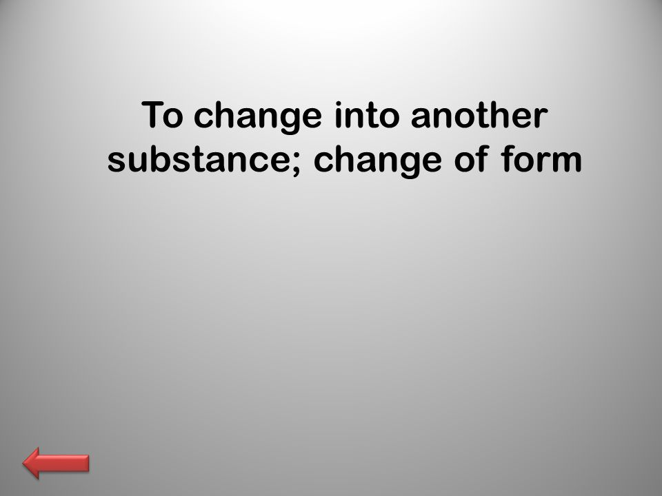 To change into another substance; change of form