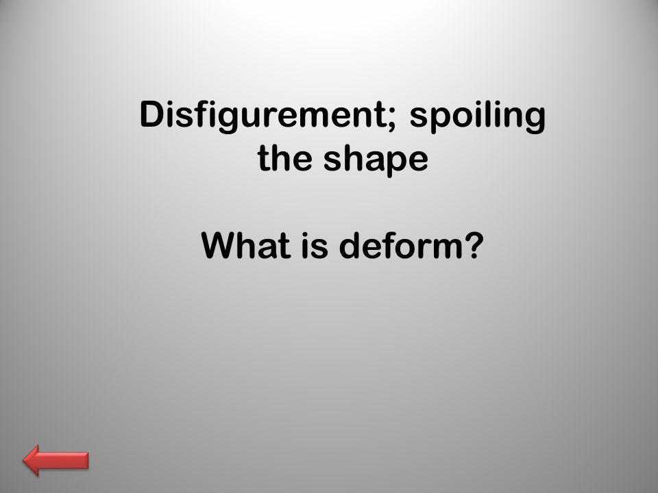 Disfigurement; spoiling the shape What is deform
