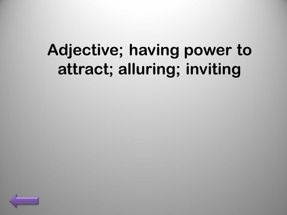 Adjective; having power to attract; alluring; inviting