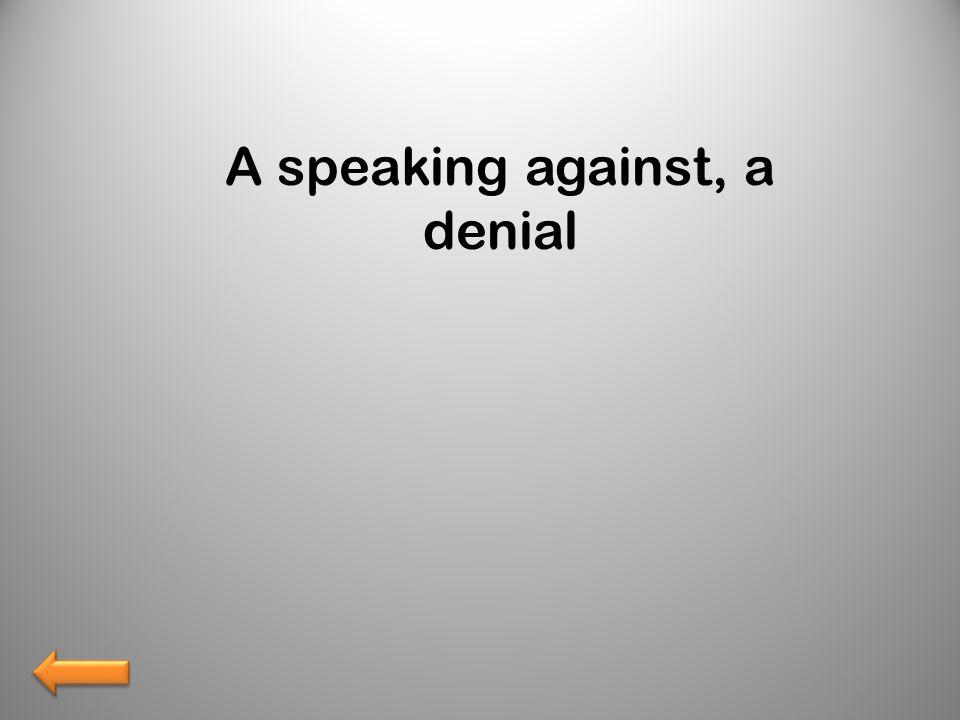 A speaking against, a denial