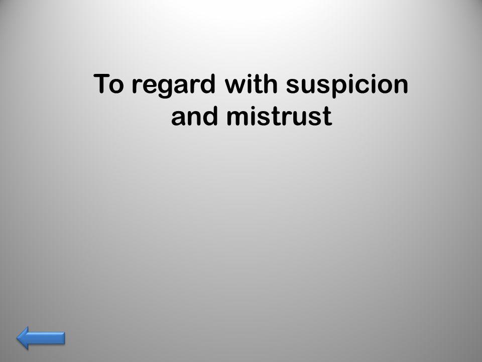 To regard with suspicion and mistrust