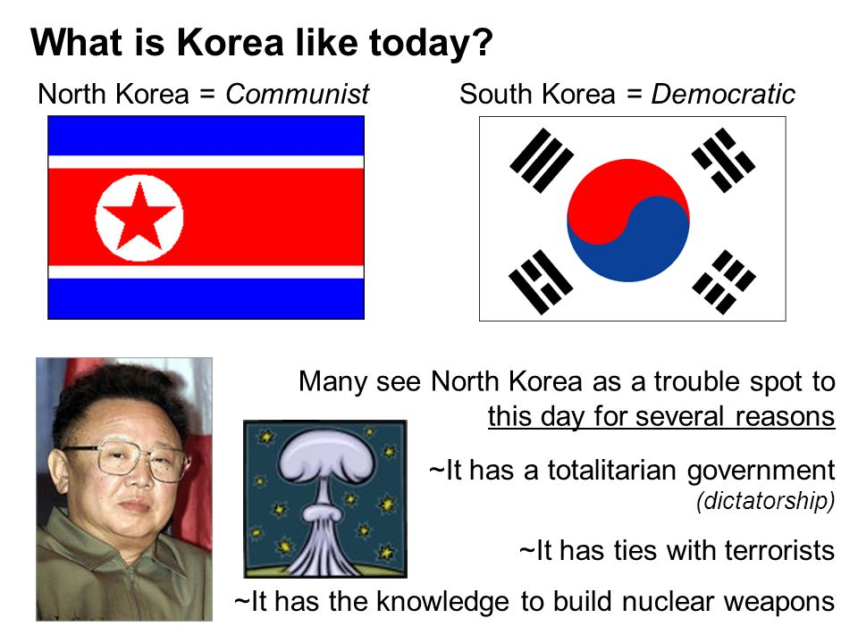 What is Korea like today? North Korea = CommunistSouth Korea = Democratic Many see North Korea as a trouble spot to this day for several reasons ~It h