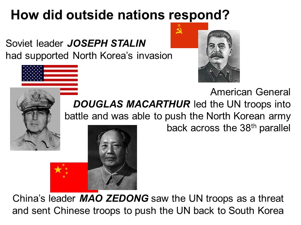 How did outside nations respond? American General DOUGLAS MACARTHUR led the UN troops into battle and was able to push the North Korean army back acro
