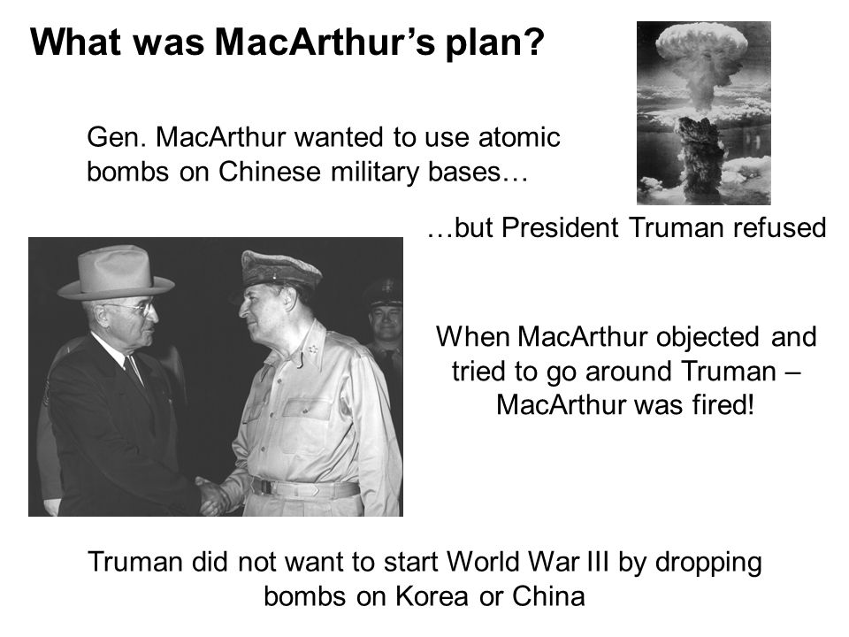What was MacArthur's plan? Gen. MacArthur wanted to use atomic bombs on Chinese military bases… …but President Truman refused When MacArthur objected