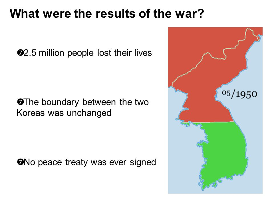 What were the results of the war? ' 2.5 million people lost their lives ' The boundary between the two Koreas was unchanged ' No peace treaty was ever