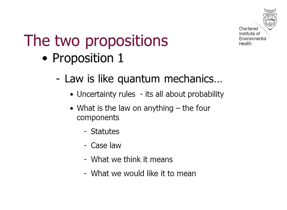 The two propositions Proposition 1 -Law is like quantum mechanics… Uncertainty rules - its all about probability What is the law on anything – the four components -Statutes -Case law -What we think it means -What we would like it to mean