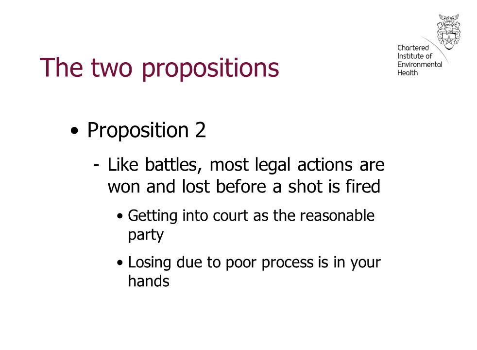 The two propositions Proposition 2 -Like battles, most legal actions are won and lost before a shot is fired Getting into court as the reasonable party Losing due to poor process is in your hands