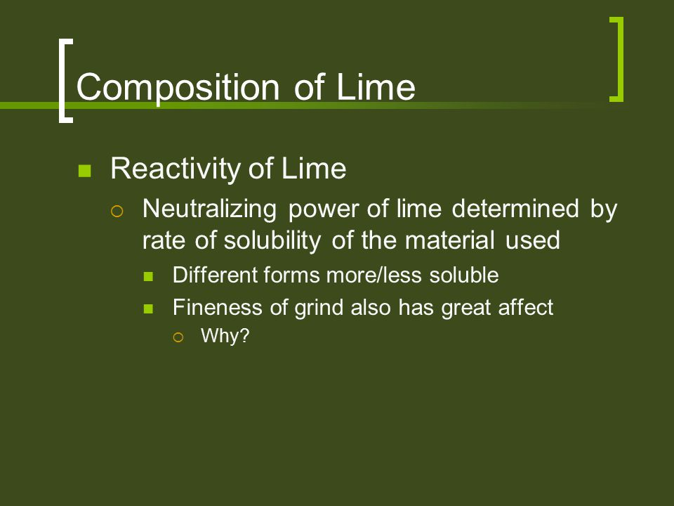 Composition of Lime Reactivity of Lime  Neutralizing power of lime determined by rate of solubility of the material used Different forms more/less so
