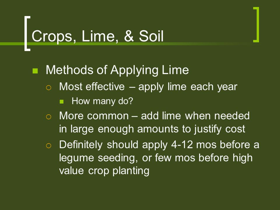 Crops, Lime, & Soil Methods of Applying Lime  Most effective – apply lime each year How many do?  More common – add lime when needed in large enough