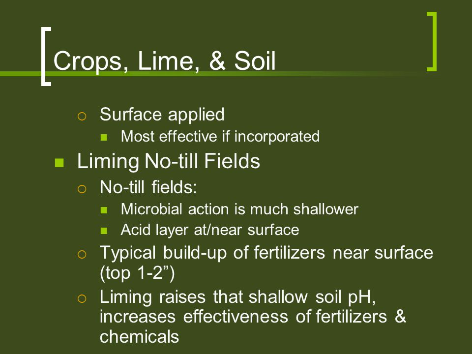 Crops, Lime, & Soil  Surface applied Most effective if incorporated Liming No-till Fields  No-till fields: Microbial action is much shallower Acid l