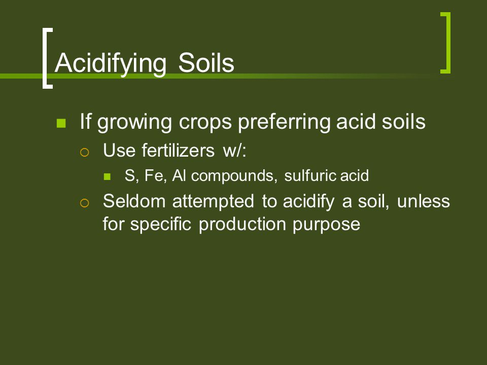 Acidifying Soils If growing crops preferring acid soils  Use fertilizers w/: S, Fe, Al compounds, sulfuric acid  Seldom attempted to acidify a soil,