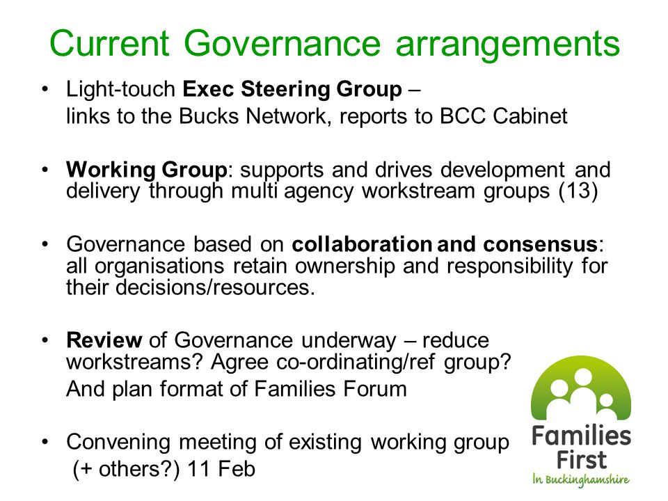 Current Governance arrangements Light-touch Exec Steering Group – links to the Bucks Network, reports to BCC Cabinet Working Group: supports and drives development and delivery through multi agency workstream groups (13) Governance based on collaboration and consensus: all organisations retain ownership and responsibility for their decisions/resources.