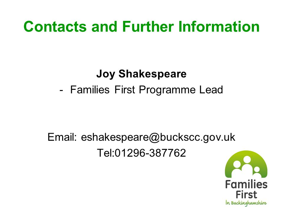 Contacts and Further Information Joy Shakespeare -Families First Programme Lead Email: eshakespeare@buckscc.gov.uk Tel:01296-387762