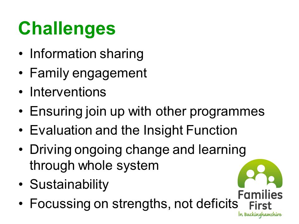Challenges Information sharing Family engagement Interventions Ensuring join up with other programmes Evaluation and the Insight Function Driving ongoing change and learning through whole system Sustainability Focussing on strengths, not deficits