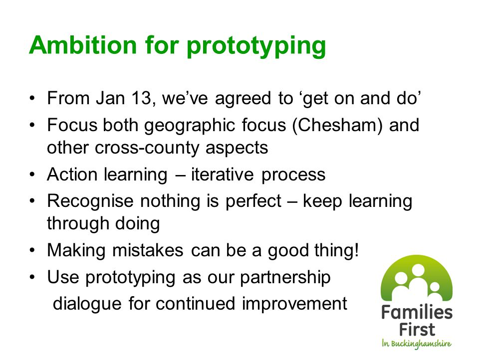Ambition for prototyping From Jan 13, we've agreed to 'get on and do' Focus both geographic focus (Chesham) and other cross-county aspects Action learning – iterative process Recognise nothing is perfect – keep learning through doing Making mistakes can be a good thing.