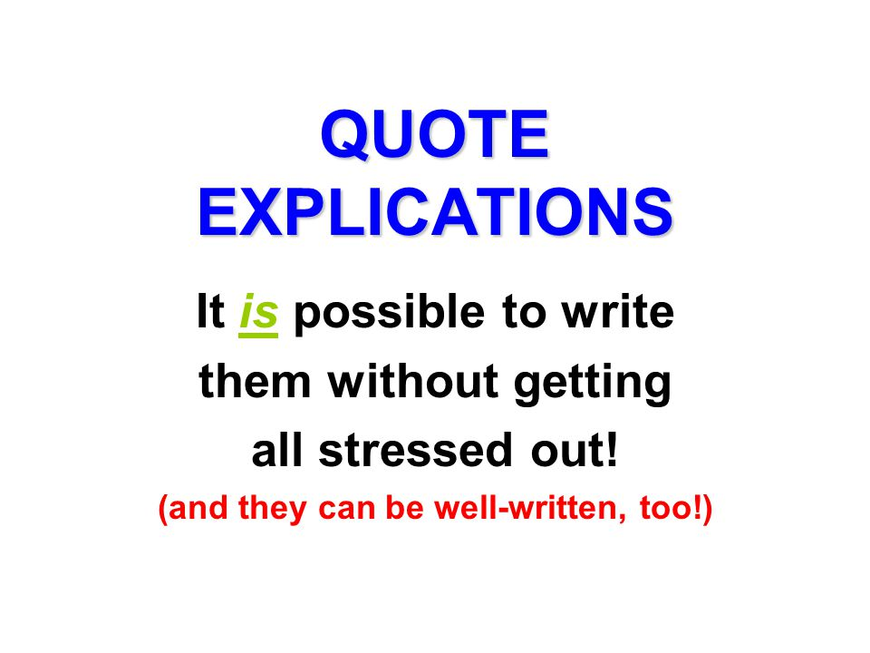 QUOTE EXPLICATIONS It is possible to write them without getting all stressed out! (and they can be well-written, too!)