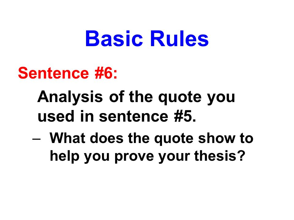 Basic Rules Sentence #6: Analysis of the quote you used in sentence #5. –What does the quote show to help you prove your thesis?