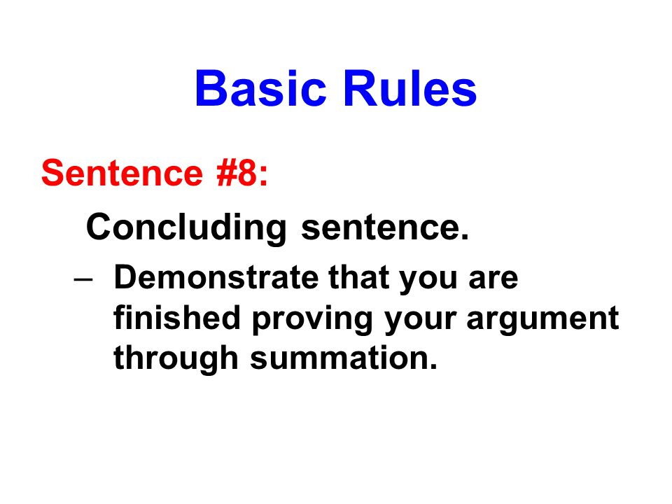 Basic Rules Sentence #8: Concluding sentence. –Demonstrate that you are finished proving your argument through summation.